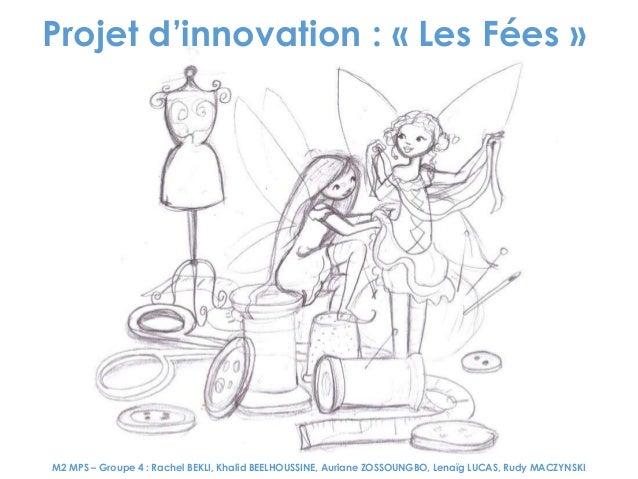 Projet d'innovation : « Les Fées »  M2 MPS – Groupe 4 : Rachel BEKLI, Khalid BEELHOUSSINE, Auriane ZOSSOUNGBO, Lenaïg LUCA...