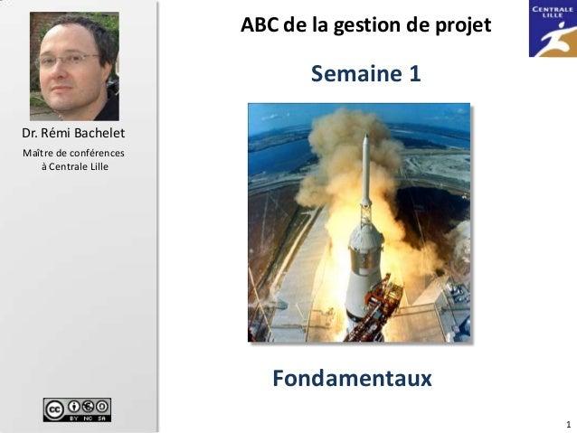 ABC de la gestion de projet                               Semaine 1Dr. Rémi BacheletMaître de conférences   à Centrale Lil...