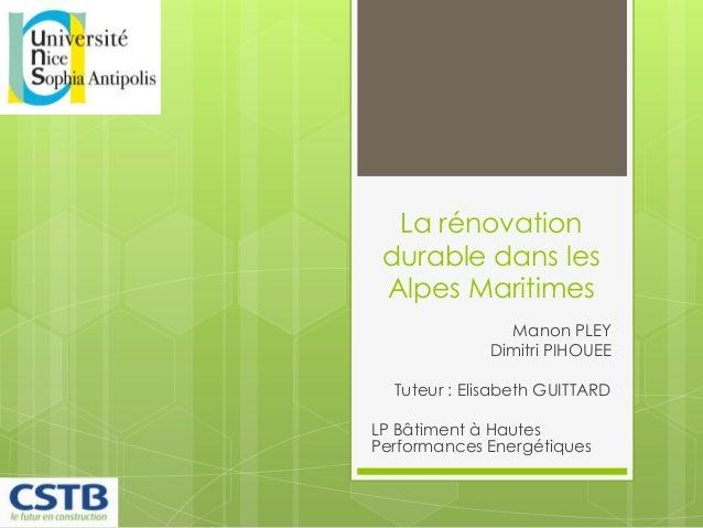 La rénovationdurable dans lesAlpes MaritimesManon PLEYDimitri PIHOUEETuteur : Elisabeth GUITTARDLP Bâtiment à HautesPerfor...