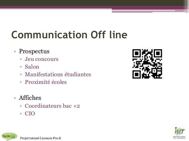 Communication Off line • Prospectus ▫ ▫ ▫ ▫  Jeu concours Salon Manifestations étudiantes Proximité écoles  • Affiches ▫ C...