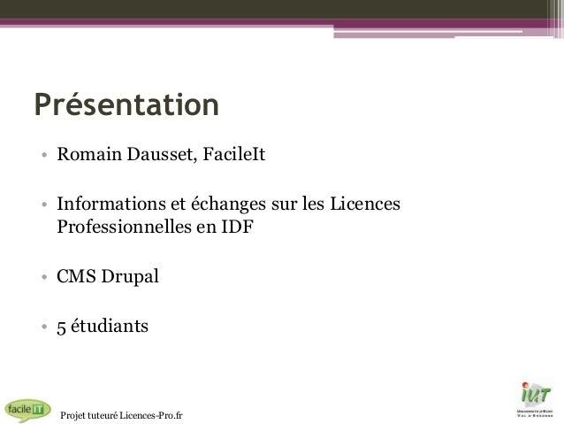 Présentation • Romain Dausset, FacileIt • Informations et échanges sur les Licences Professionnelles en IDF • CMS Drupal •...