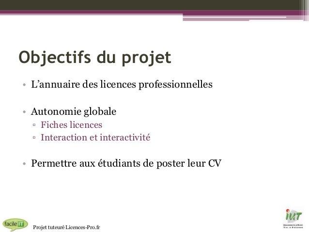Objectifs du projet • L'annuaire des licences professionnelles • Autonomie globale ▫ Fiches licences ▫ Interaction et inte...