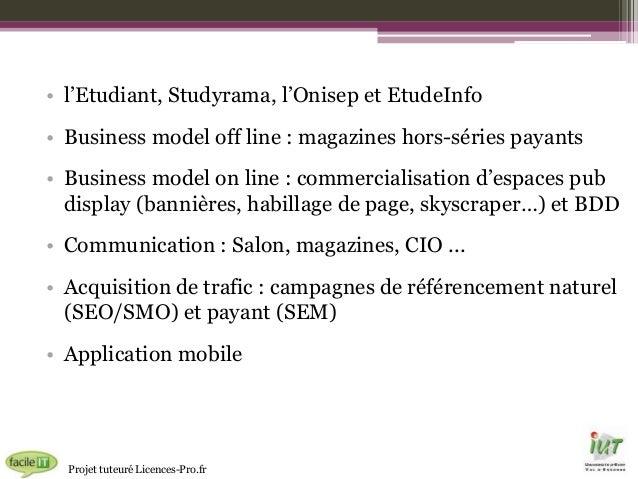 • l'Etudiant, Studyrama, l'Onisep et EtudeInfo • Business model off line : magazines hors-séries payants • Business model ...