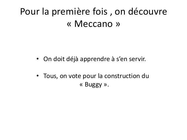 Pour la première fois , on découvre           « Meccano »   • On doit déjà apprendre à s'en servir.   • Tous, on vote pour...