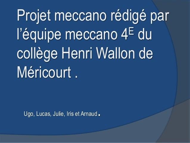 Projet meccano rédigé parl'équipe meccano 4 E ducollège Henri Wallon deMéricourt . Ugo, Lucas, Julie, Iris et Arnaud   .