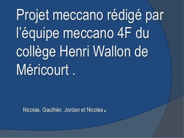 Projet meccano rédigé parl'équipe meccano 4F ducollège Henri Wallon deMéricourt . Nicolas, Gauthier, Jordan et Nicolas   .