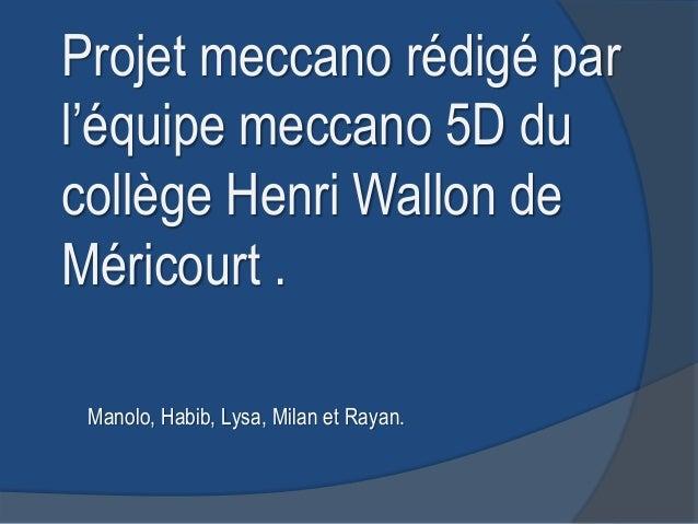 Projet meccano rédigé parl'équipe meccano 5D ducollège Henri Wallon deMéricourt . Manolo, Habib, Lysa, Milan et Rayan.
