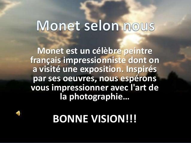 Monet est un célèbre peintre français impressionniste dont on a visité une exposition. Inspirés par ses oeuvres, nous espé...
