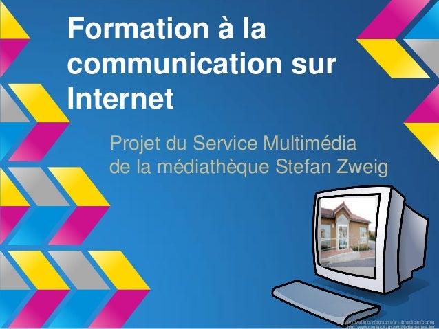 Formation à lacommunication surInternet  Projet du Service Multimédia  de la médiathèque Stefan Zweig                     ...