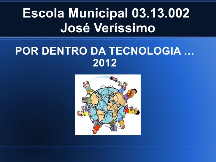 Escola Municipal 03.13.002      José VeríssimoPOR DENTRO DA TECNOLOGIA …           2012