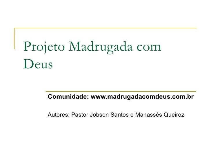 Projeto Madrugada com Deus     Comunidade: www.madrugadacomdeus.com.br     Autores: Pastor Jobson Santos e Manassés Queiroz