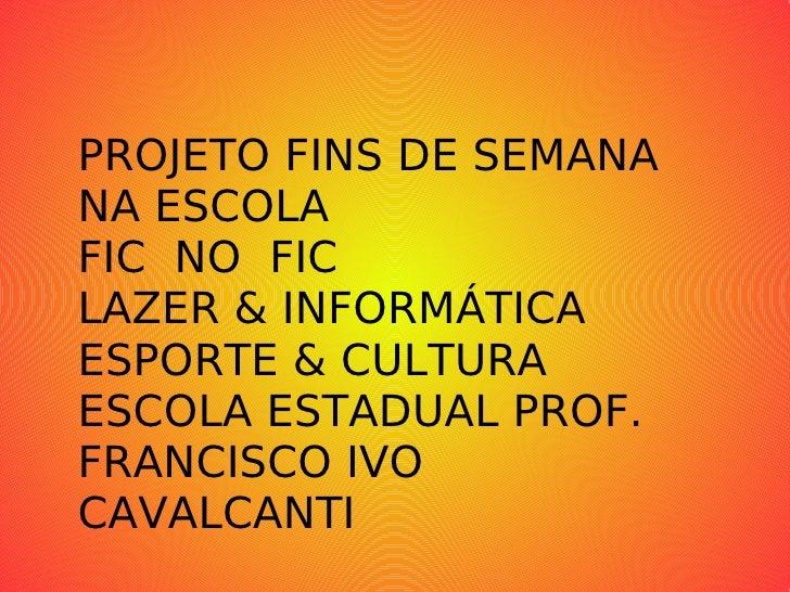 PROJETO FINS DE SEMANA NA ESCOLA FIC  NO  FIC LAZER & INFORMÁTICA ESPORTE & CULTURA ESCOLA ESTADUAL PROF. FRANCISCO IVO CA...