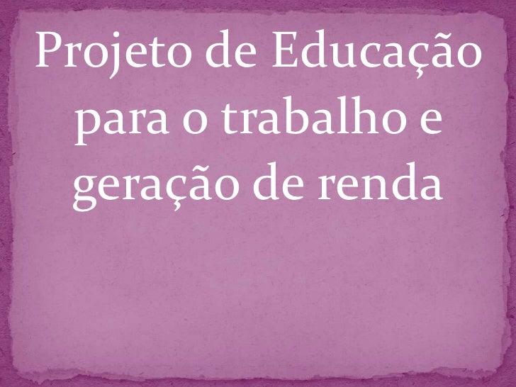 Projeto de Educação <br />para o trabalho e <br />geração de renda<br />
