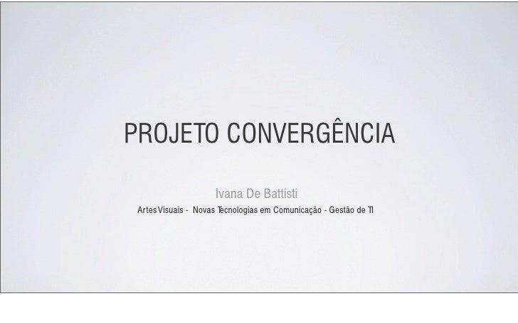 PROJETO CONVERGÊNCIA                       Ivana De Battisti  Artes Visuais - Novas T                        ecnologias em...