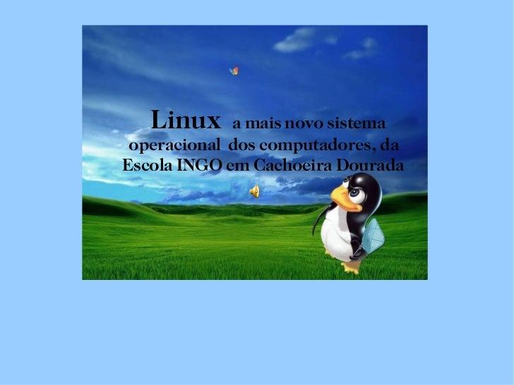 Linux  a mais novo sistema    operacional  dos computadores, da    Escola INGO em Cachoeira Dourada