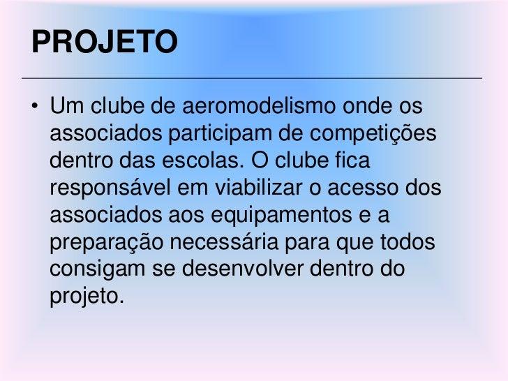 PROJETO<br />Um clube de aeromodelismo onde os associados participam de competições dentro das escolas. O clube fica respo...