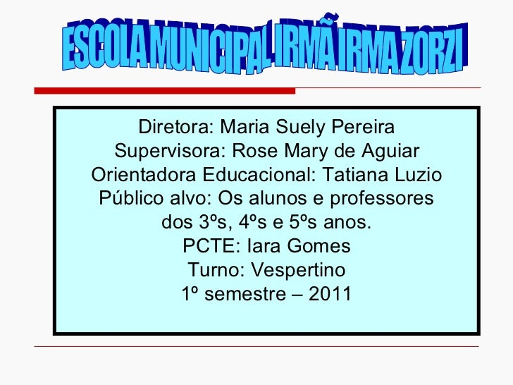 ESCOLA MUNICIPAL IRMÃ IRMA ZORZI Diretora: Maria Suely Pereira Supervisora: Rose Mary de Aguiar Orientadora Educacional: T...