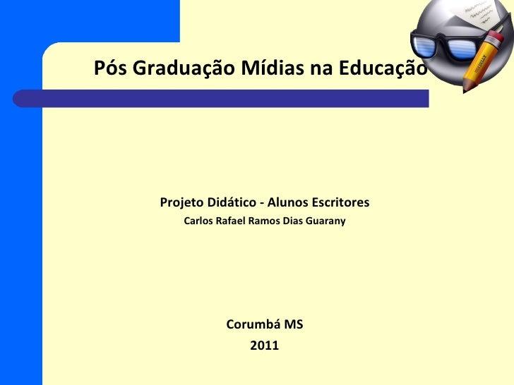 Pós Graduação Mídias na Educação Projeto Didático - Alunos Escritores Carlos Rafael Ramos Dias Guarany Corumbá MS 2011
