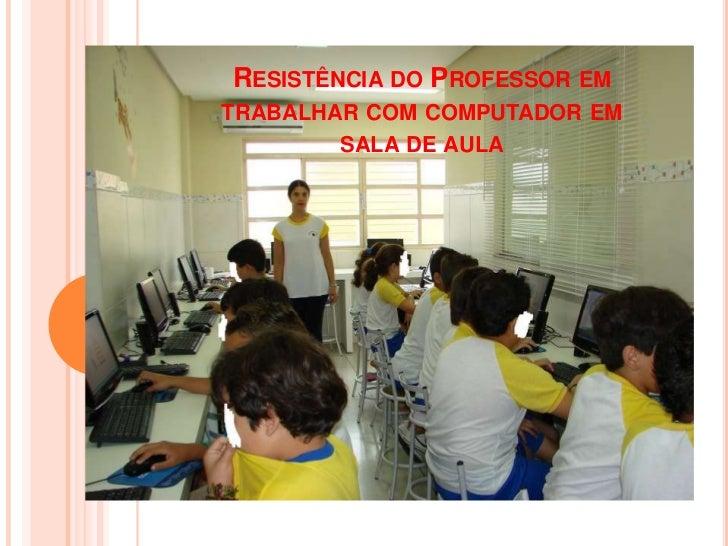 RESISTÊNCIA DO PROFESSOR EMTRABALHAR COM COMPUTADOR EM       SALA DE AULA