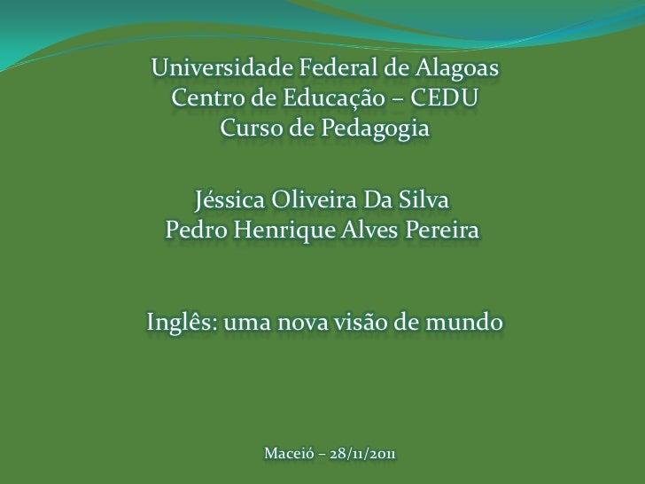 Universidade Federal de Alagoas Centro de Educação – CEDU      Curso de Pedagogia   Jéssica Oliveira Da Silva Pedro Henriq...