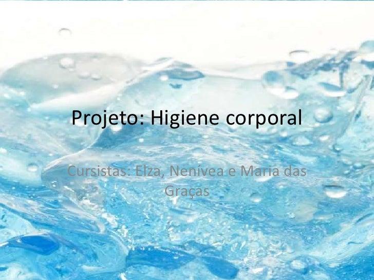 Projeto: Higiene corporalCursistas: Elza, Nenívea e Maria das                Graças