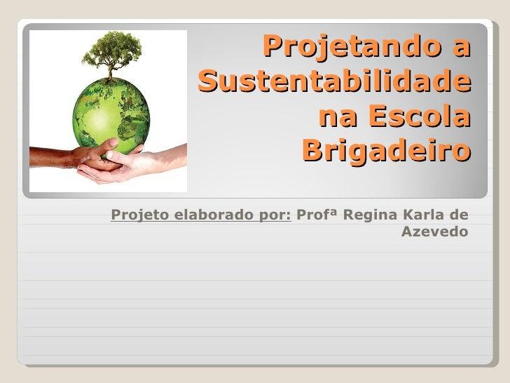 Projetando a          Sustentabilidade                 na Escola                BrigadeiroProjeto elaborado por: Profª Reg...
