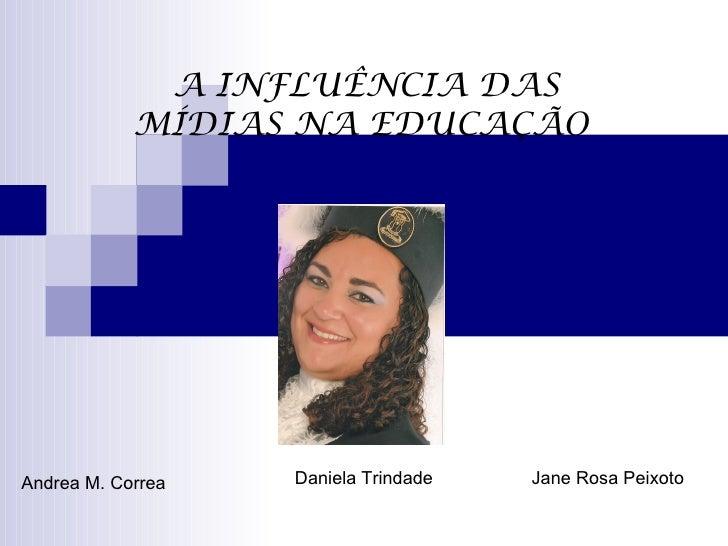 A INFLUÊNCIA DAS            MÍDIAS NA EDUCAÇÃOAndrea M. Correa   Daniela Trindade   Jane Rosa Peixoto