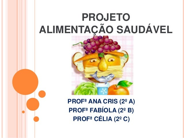PROJETOALIMENTAÇÃO SAUDÁVEL    PROFª ANA CRIS (2º A)    PROFª FABÍOLA (2º B)     PROFª CÉLIA (2º C)