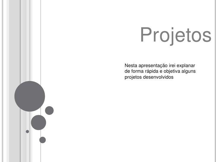 Projetos<br />Nesta apresentação irei explanar<br />de forma rápida e objetiva alguns <br />projetos desenvolvidos<br />