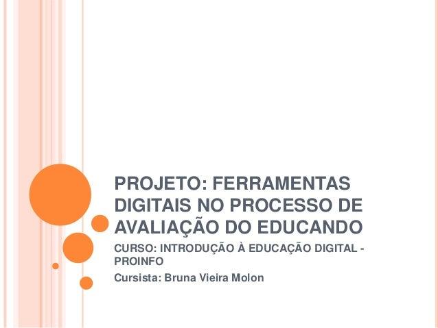 PROJETO: FERRAMENTASDIGITAIS NO PROCESSO DEAVALIAÇÃO DO EDUCANDOCURSO: INTRODUÇÃO À EDUCAÇÃO DIGITAL -PROINFOCursista: Bru...