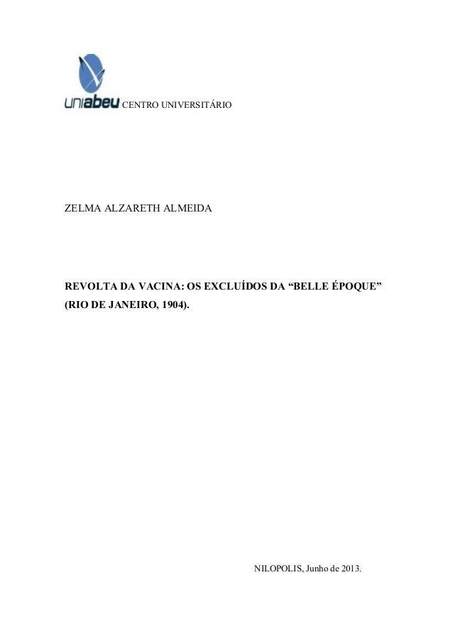 "CENTRO UNIVERSITÁRIO ZELMA ALZARETH ALMEIDA REVOLTA DA VACINA: OS EXCLUÍDOS DA ""BELLE ÉPOQUE"" (RIO DE JANEIRO, 1904). NILO..."