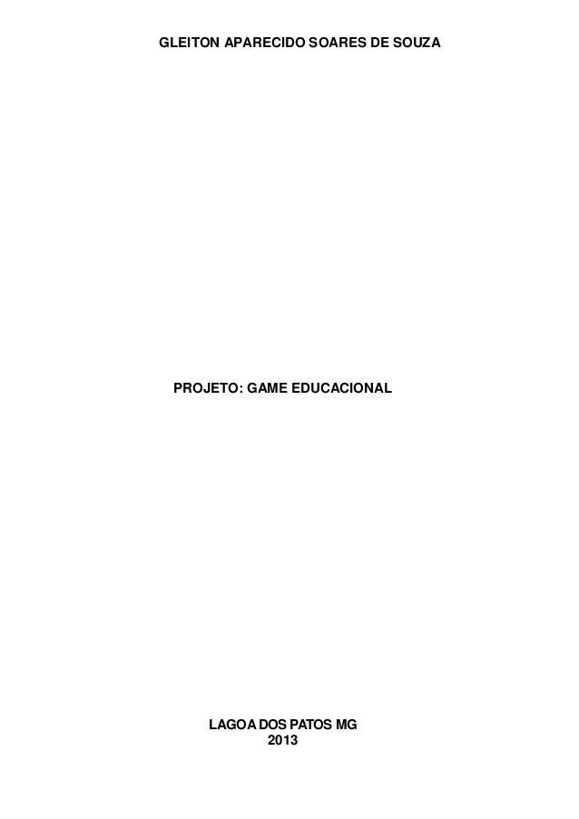 GLEITON APARECIDO SOARES DE SOUZA  PROJETO: GAME EDUCACIONAL  LAGOA DOS PATOS MG 2013