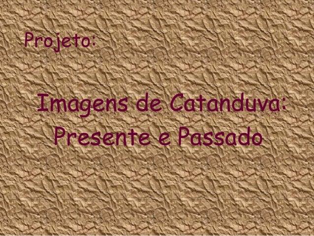 Projeto:  Imagens de Catanduva: Presente e Passado