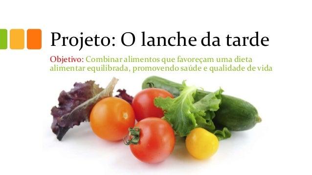 Projeto: O lanche da tarde Objetivo: Combinar alimentos que favoreçam uma dieta alimentar equilibrada, promovendo saúde e ...