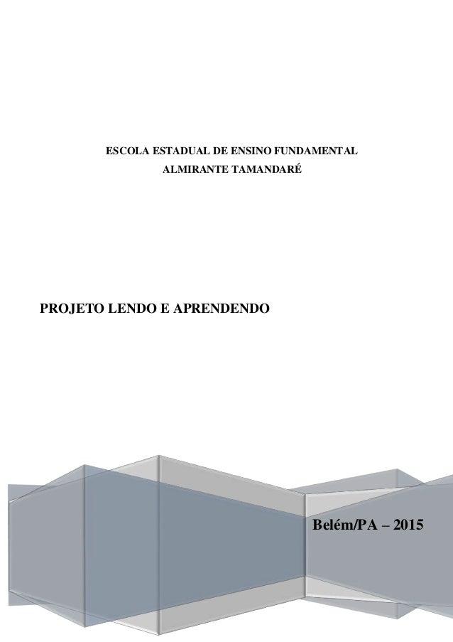 ESCOLA ESTADUAL DE ENSINO FUNDAMENTAL ALMIRANTE TAMANDARÉ Belém/PA – 2015 PROJETO LENDO E APRENDENDO