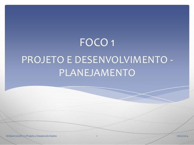 FOCO 1 PROJETO E DESENVOLVIMENTO PLANEJAMENTO  ISO9001:2008 7.3 Projeto e Desenvolvimento  1  17/02/2014
