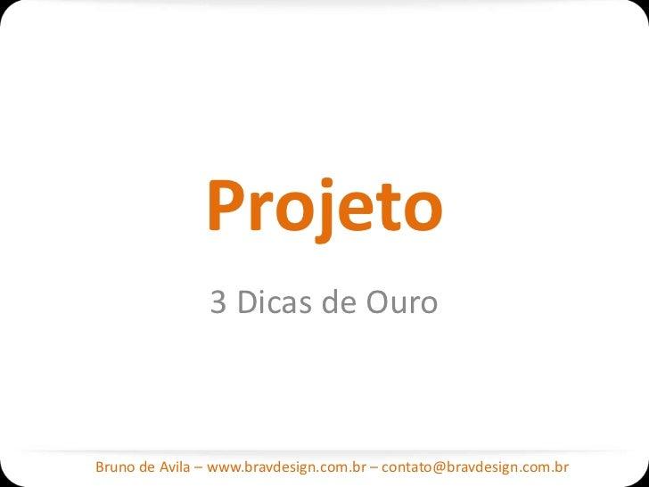 Projeto               3 Dicas de OuroBruno de Avila – www.bravdesign.com.br – contato@bravdesign.com.br