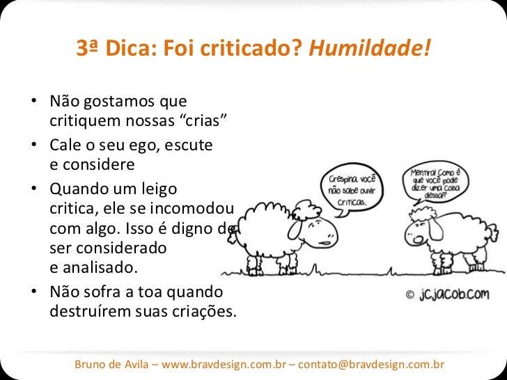 """3ª Dica: Foi criticado? Humildade!• Não gostamos que  critiquem nossas """"crias""""• Cale o seu ego, escute  e considere• Quand..."""