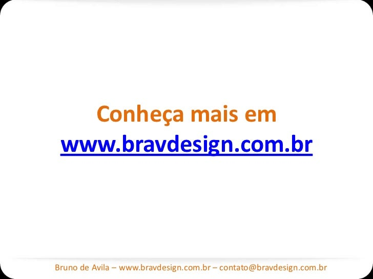 Conheça mais em www.bravdesign.com.brBruno de Avila – www.bravdesign.com.br – contato@bravdesign.com.br