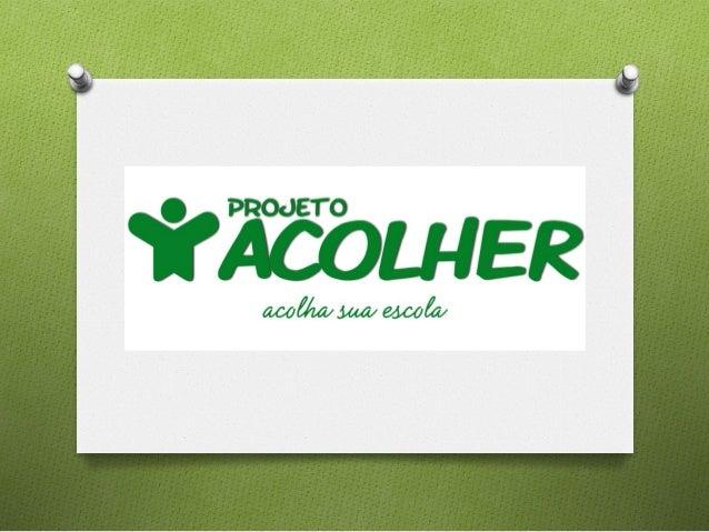 Objetivo O projeto ACOLHER tem por objetivointegrar alunos, professores e pais ematividades sócioambientais, visando aco...