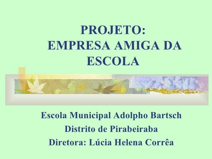 PROJETO:  EMPRESA AMIGA DA ESCOLA Escola Municipal Adolpho Bartsch Distrito de Pirabeiraba Diretora: Lúcia Helena Corrêa