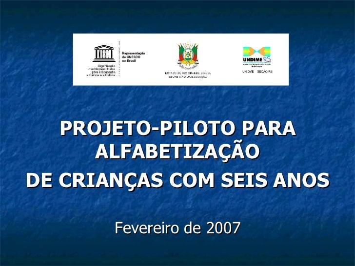 PROJETO-PILOTO PARA ALFABETIZAÇÃO DE CRIANÇAS COM SEIS ANOS Fevereiro de 2007