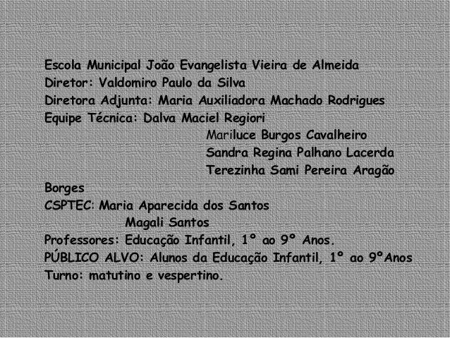 Escola Municipal João Evangelista Vieira de Almeida Diretor: Valdomiro Paulo da Silva Diretora Adjunta: Maria Auxiliadora ...