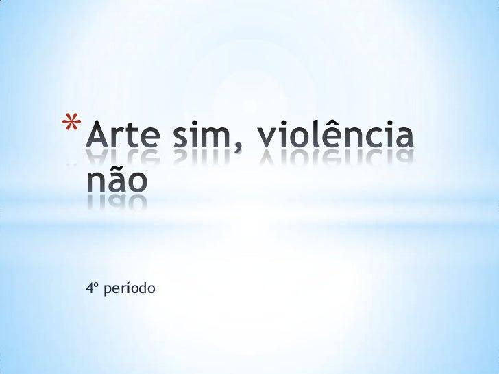 4º período<br />Arte sim, violência não<br />