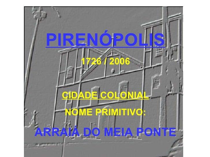 PIRENÓPOLIS 1726 / 2006 CIDADE COLONIAL NOME PRIMITIVO: ARRAIÁ DO MEIA PONTE