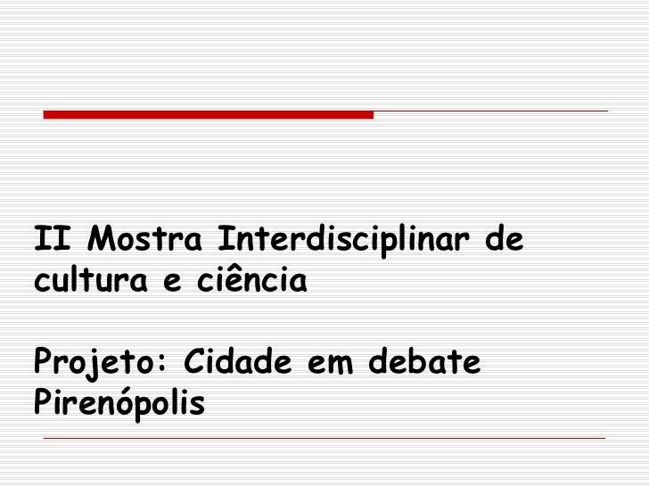 II Mostra Interdisciplinar de   cultura e ciência Projeto: Cidade em debate Pirenópolis