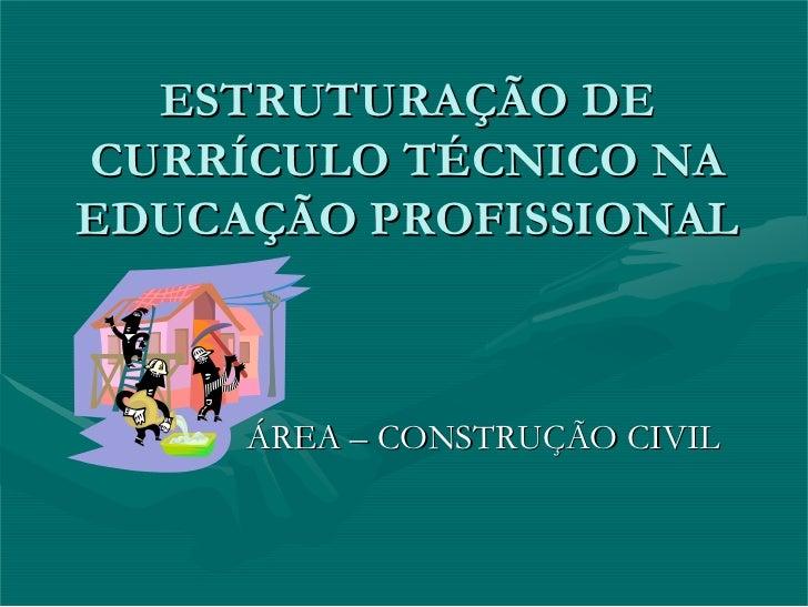 ESTRUTURAÇÃO DE CURRÍCULO TÉCNICO NA EDUCAÇÃO PROFISSIONAL         ÁREA – CONSTRUÇÃO CIVIL