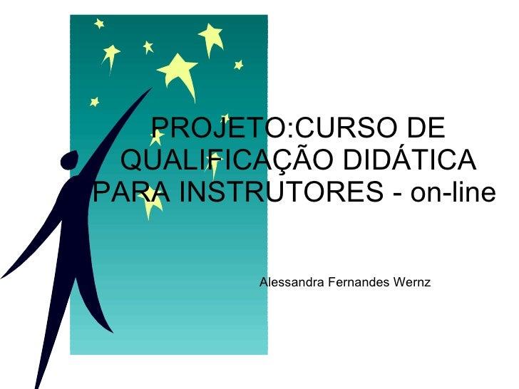 PROJETO:CURSO DE QUALIFICAÇÃO DIDÁTICA PARA INSTRUTORES - on-line  Alessandra Fernandes Wernz