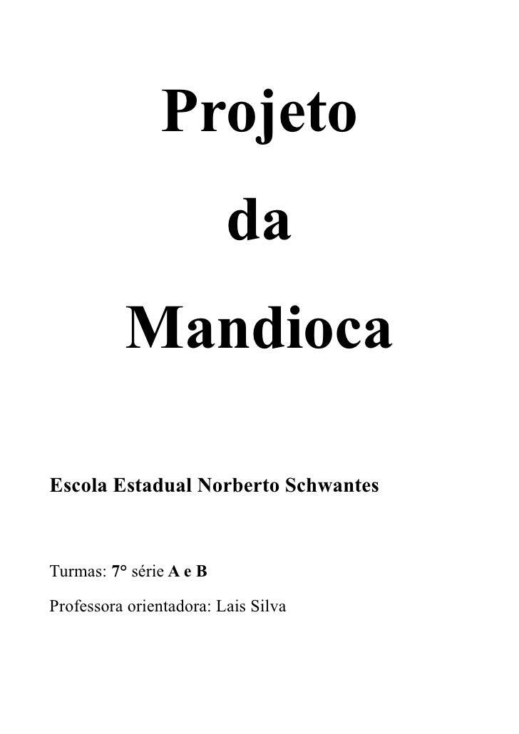 Projeto                          da           Mandioca  Escola Estadual Norberto Schwantes    Turmas: 7° série A e B  Prof...