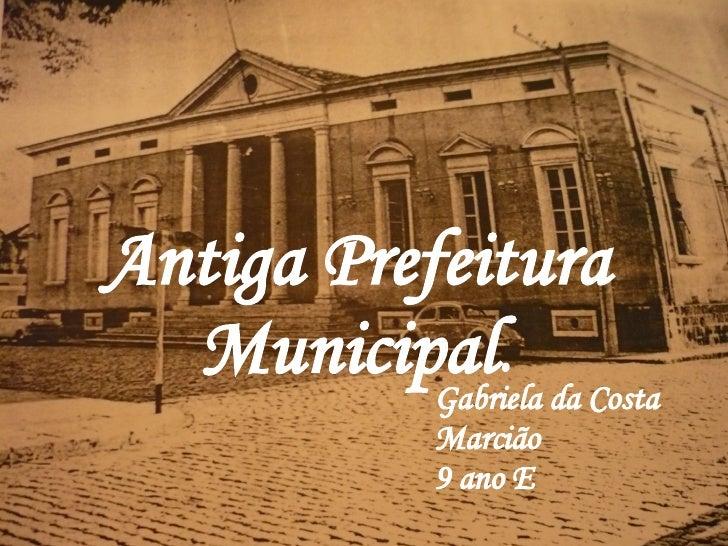 .  =.   Antiga   Prefeitura   Municipal . Gabriela da Costa Marcião 9 ano E